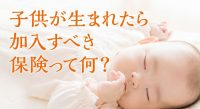 子どもが生まれたら加入するべき保険とは?学資保険ってすぐに入るべき?